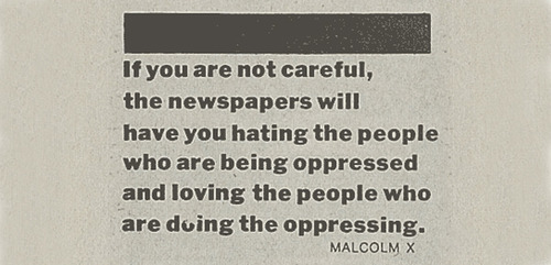 if_you_are_not_careful_the_newspapers_will_have_you_hating_the_people_who_are_being_oppressed_and_loving_the_people_who_are_doing_the_oppressing_by_malcolm_x